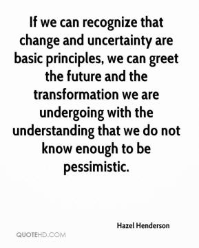 Hazel Henderson - If we can recognize that change and uncertainty are basic principles, we can greet the future and the transformation we are undergoing with the understanding that we do not know enough to be pessimistic.