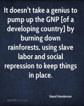 Hazel Henderson - It doesn't take a genius to pump up the GNP [of a developing country] by burning down rainforests, using slave labor and social repression to keep things in place.