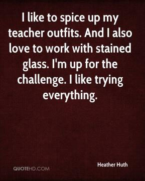 Heather Huth - I like to spice up my teacher outfits. And I also love to work with stained glass. I'm up for the challenge. I like trying everything.