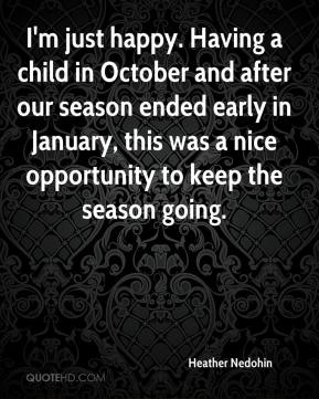Heather Nedohin - I'm just happy. Having a child in October and after our season ended early in January, this was a nice opportunity to keep the season going.