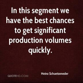 Heinz Schuetzeneder - In this segment we have the best chances to get significant production volumes quickly.
