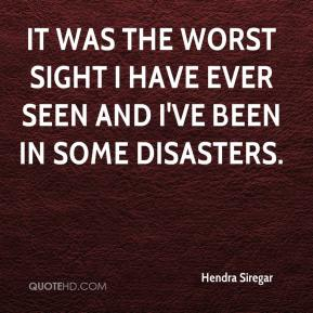 Hendra Siregar - It was the worst sight I have ever seen and I've been in some disasters.
