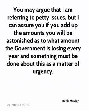 Henk Mudge - You may argue that I am referring to petty issues, but I can assure you if you add up the amounts you will be astonished as to what amount the Government is losing every year and something must be done about this as a matter of urgency.