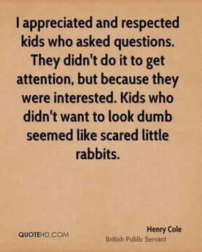 Henry Cole - I appreciated and respected kids who asked questions. They didn't do it to get attention, but because they were interested. Kids who didn't want to look dumb seemed like scared little rabbits.