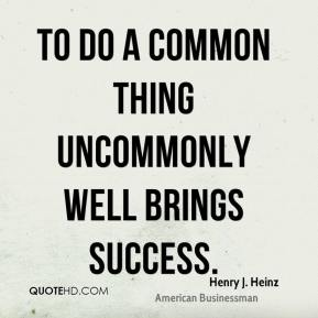 Henry J. Heinz - To do a common thing uncommonly well brings success.