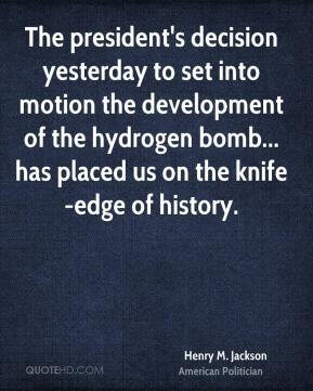 Henry M. Jackson - The president's decision yesterday to set into motion the development of the hydrogen bomb... has placed us on the knife-edge of history.