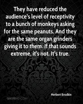 Herbert Brodkin - They have reduced the audience's level of receptivity to a bunch of monkeys asking for the same peanuts. And they are the same organ grinders giving it to them. If that sounds extreme, it's not. It's true.