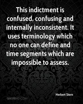Herbert Stern - This indictment is confused, confusing and internally inconsistent. It uses terminology which no one can define and time segments which are impossible to assess.