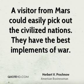 Herbert V. Prochnow - A visitor from Mars could easily pick out the civilized nations. They have the best implements of war.