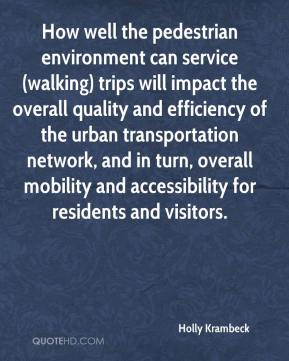 Holly Krambeck - How well the pedestrian environment can service (walking) trips will impact the overall quality and efficiency of the urban transportation network, and in turn, overall mobility and accessibility for residents and visitors.