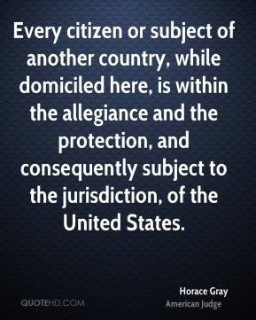 Horace Gray - Every citizen or subject of another country, while domiciled here, is within the allegiance and the protection, and consequently subject to the jurisdiction, of the United States.