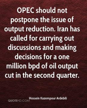 Hossein Kazempour Ardebili - OPEC should not postpone the issue of output reduction. Iran has called for carrying out discussions and making decisions for a one million bpd of oil output cut in the second quarter.
