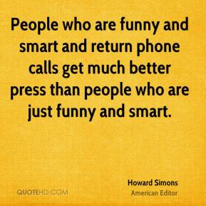 People who are funny and smart and return phone calls get much better press than people who are just funny and smart.
