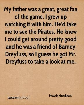 Howdy Groskloss - My father was a great, great fan of the game. I grew up watching it with him. He'd take me to see the Pirates. He knew I could get around pretty good and he was a friend of Barney Dreyfuss, so I guess he got Mr. Dreyfuss to take a look at me.