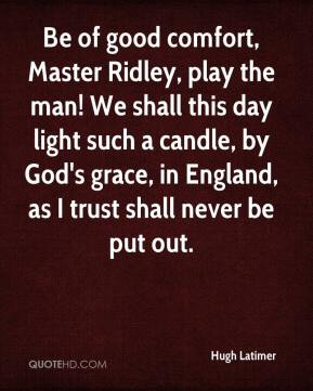 Hugh Latimer - Be of good comfort, Master Ridley, play the man! We shall this day light such a candle, by God's grace, in England, as I trust shall never be put out.