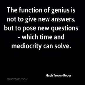 Hugh Trevor-Roper - The function of genius is not to give new answers, but to pose new questions - which time and mediocrity can solve.