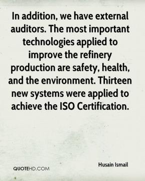 Husain Ismail - In addition, we have external auditors. The most important technologies applied to improve the refinery production are safety, health, and the environment. Thirteen new systems were applied to achieve the ISO Certification.