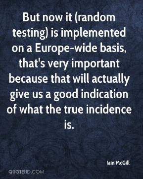Iain McGill - But now it (random testing) is implemented on a Europe-wide basis, that's very important because that will actually give us a good indication of what the true incidence is.