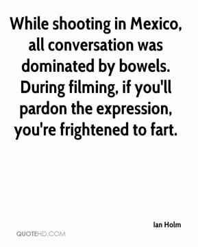 Ian Holm - While shooting in Mexico, all conversation was dominated by bowels. During filming, if you'll pardon the expression, you're frightened to fart.