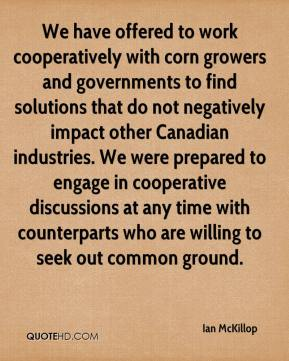 Ian McKillop - We have offered to work cooperatively with corn growers and governments to find solutions that do not negatively impact other Canadian industries. We were prepared to engage in cooperative discussions at any time with counterparts who are willing to seek out common ground.
