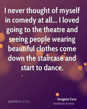 Imogene Coca - I never thought of myself in comedy at all... I loved going to the theatre and seeing people wearing beautiful clothes come down the staircase and start to dance.