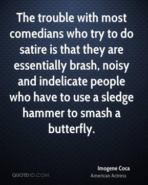 Imogene Coca - The trouble with most comedians who try to do satire is that they are essentially brash, noisy and indelicate people who have to use a sledge hammer to smash a butterfly.