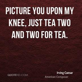 Irving Caesar - Picture you upon my knee, just tea two and two for tea.