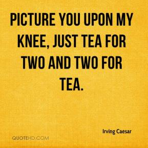 Irving Caesar - Picture you upon my knee, Just tea for two and two for tea.