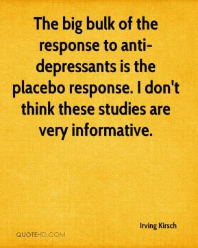 Irving Kirsch - The big bulk of the response to anti-depressants is the placebo response. I don't think these studies are very informative.