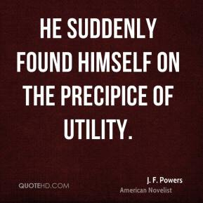 J. F. Powers - He suddenly found himself on the precipice of utility.