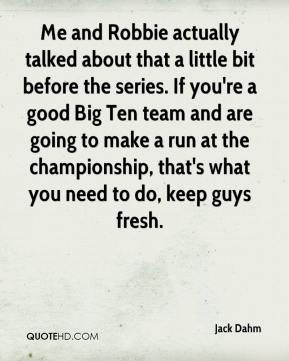 Jack Dahm - Me and Robbie actually talked about that a little bit before the series. If you're a good Big Ten team and are going to make a run at the championship, that's what you need to do, keep guys fresh.