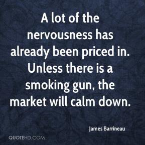 James Barrineau - A lot of the nervousness has already been priced in. Unless there is a smoking gun, the market will calm down.