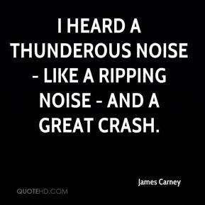 James Carney - I heard a thunderous noise - like a ripping noise - and a great crash.
