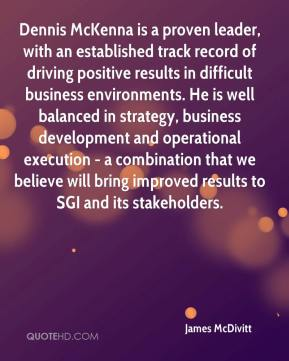 James McDivitt - Dennis McKenna is a proven leader, with an established track record of driving positive results in difficult business environments. He is well balanced in strategy, business development and operational execution - a combination that we believe will bring improved results to SGI and its stakeholders.