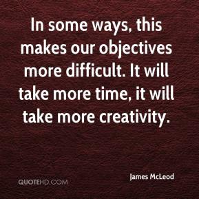 James McLeod - In some ways, this makes our objectives more difficult. It will take more time, it will take more creativity.