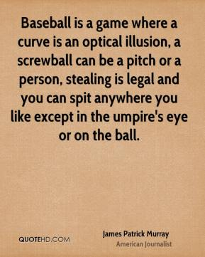 James Patrick Murray - Baseball is a game where a curve is an optical illusion, a screwball can be a pitch or a person, stealing is legal and you can spit anywhere you like except in the umpire's eye or on the ball.