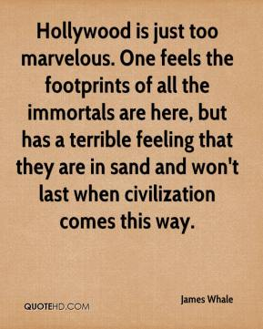 James Whale - Hollywood is just too marvelous. One feels the footprints of all the immortals are here, but has a terrible feeling that they are in sand and won't last when civilization comes this way.