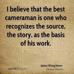 I believe that the best cameraman is one who recognizes the source, the story, as the basis of his work.