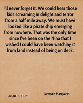 Jameson Marquardt - I'll never forget it. We could hear those kids screaming in delight and terror from a half mile away. We must have looked like a pirate ship emerging from nowhere. That was the only time since I've been on the Nina that I wished I could have been watching it from land instead of being on deck.