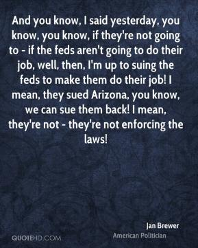 Jan Brewer - And you know, I said yesterday, you know, you know, if they're not going to - if the feds aren't going to do their job, well, then, I'm up to suing the feds to make them do their job! I mean, they sued Arizona, you know, we can sue them back! I mean, they're not - they're not enforcing the laws!