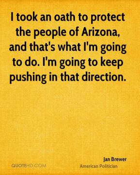 Jan Brewer - I took an oath to protect the people of Arizona, and that's what I'm going to do. I'm going to keep pushing in that direction.