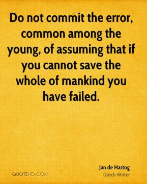 Jan de Hartog - Do not commit the error, common among the young, of assuming that if you cannot save the whole of mankind you have failed.