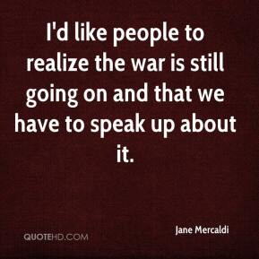 Jane Mercaldi  - I'd like people to realize the war is still going on and that we have to speak up about it.