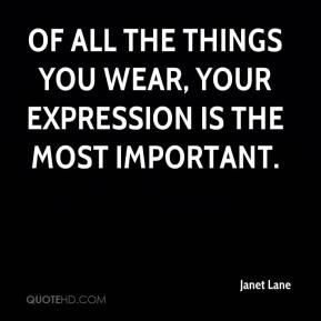 Janet Lane  - Of all the things you wear, your expression is the most important.