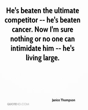 Janice Thompson  - He's beaten the ultimate competitor -- he's beaten cancer. Now I'm sure nothing or no one can intimidate him -- he's living large.