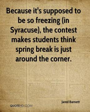 Jared Barnett  - Because it's supposed to be so freezing (in Syracuse), the contest makes students think spring break is just around the corner.