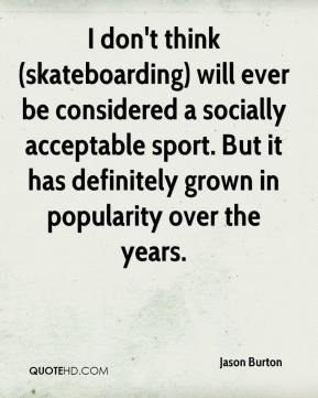 Jason Burton - I don't think (skateboarding) will ever be considered a socially acceptable sport. But it has definitely grown in popularity over the years.