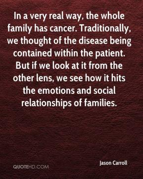 Jason Carroll - In a very real way, the whole family has cancer. Traditionally, we thought of the disease being contained within the patient. But if we look at it from the other lens, we see how it hits the emotions and social relationships of families.