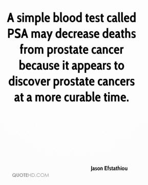 Jason Efstathiou - A simple blood test called PSA may decrease deaths from prostate cancer because it appears to discover prostate cancers at a more curable time.