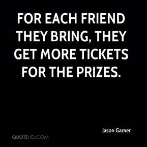 Jason Garner - For each friend they bring, they get more tickets for the prizes.